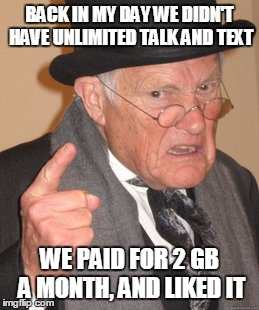 Back In My Day Meme | BACK IN MY DAY WE DIDN'T HAVE UNLIMITED TALK AND TEXT WE PAID FOR 2 GB A MONTH, AND LIKED IT | image tagged in memes,back in my day | made w/ Imgflip meme maker