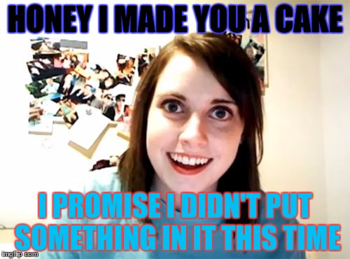 Overly Attached Girlfriend | HONEY I MADE YOU A CAKE I PROMISE I DIDN'T PUT SOMETHING IN IT THIS TIME | image tagged in memes,overly attached girlfriend | made w/ Imgflip meme maker