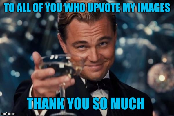 I do my best to pay it back. I upvote almost every meme even if i don't comment :) | TO ALL OF YOU WHO UPVOTE MY IMAGES THANK YOU SO MUCH | image tagged in memes,leonardo dicaprio cheers | made w/ Imgflip meme maker