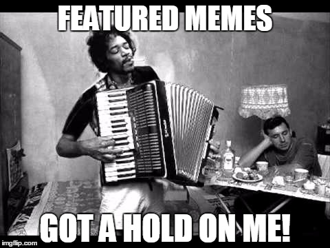 FEATURED MEMES GOT A HOLD ON ME! | made w/ Imgflip meme maker
