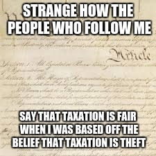STRANGE HOW THE PEOPLE WHO FOLLOW ME SAY THAT TAXATION IS FAIR WHEN I WAS BASED OFF THE BELIEF THAT TAXATION IS THEFT | made w/ Imgflip meme maker