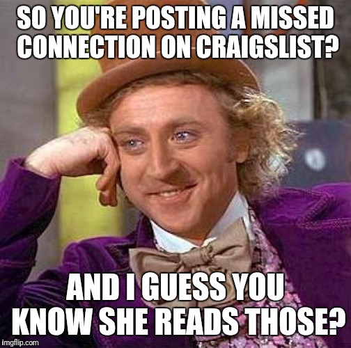 Creepy Condescending Wonka Meme | SO YOU'RE POSTING A MISSED CONNECTION ON CRAIGSLIST? AND I GUESS YOU KNOW SHE READS THOSE? | image tagged in memes,creepy condescending wonka,missed connections | made w/ Imgflip meme maker