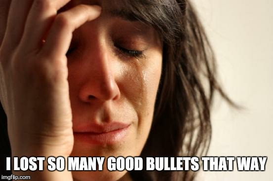 First World Problems Meme | I LOST SO MANY GOOD BULLETS THAT WAY | image tagged in memes,first world problems | made w/ Imgflip meme maker