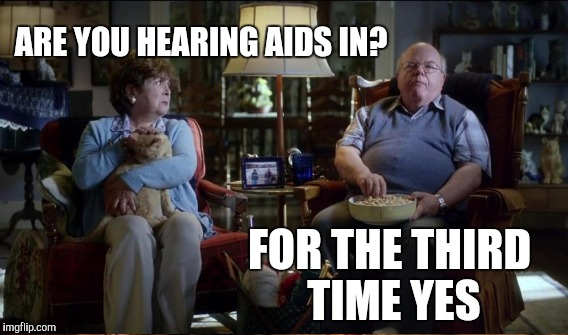 ARE YOU HEARING AIDS IN? FOR THE THIRD TIME YES | made w/ Imgflip meme maker