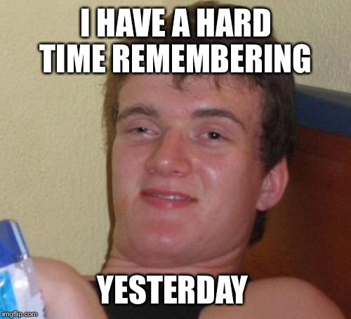 10 Guy Meme | I HAVE A HARD TIME REMEMBERING YESTERDAY | image tagged in memes,10 guy | made w/ Imgflip meme maker