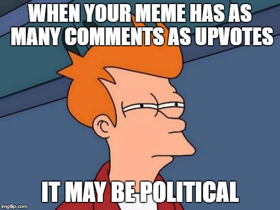 Futurama Fry Meme | WHEN YOUR MEME HAS AS MANY COMMENTS AS UPVOTES IT MAY BE POLITICAL | image tagged in memes,futurama fry | made w/ Imgflip meme maker
