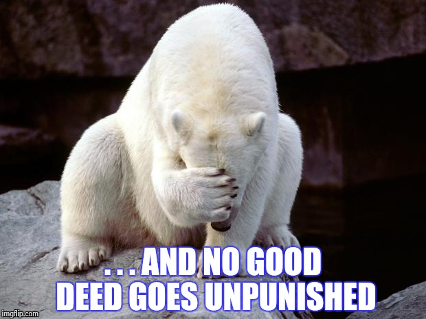 Polar Bear | . . . AND NO GOOD DEED GOES UNPUNISHED | image tagged in polar bear | made w/ Imgflip meme maker