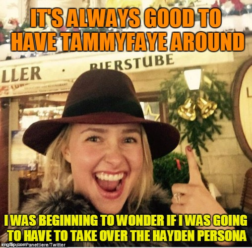 IT'S ALWAYS GOOD TO HAVE TAMMYFAYE AROUND I WAS BEGINNING TO WONDER IF I WAS GOING TO HAVE TO TAKE OVER THE HAYDEN PERSONA | made w/ Imgflip meme maker