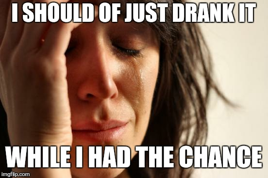 First World Problems Meme | I SHOULD OF JUST DRANK IT WHILE I HAD THE CHANCE | image tagged in memes,first world problems | made w/ Imgflip meme maker