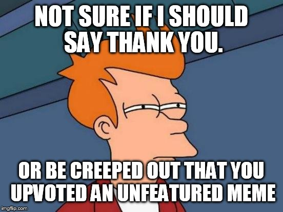 Futurama Fry Meme | NOT SURE IF I SHOULD SAY THANK YOU. OR BE CREEPED OUT THAT YOU UPVOTED AN UNFEATURED MEME | image tagged in memes,futurama fry | made w/ Imgflip meme maker