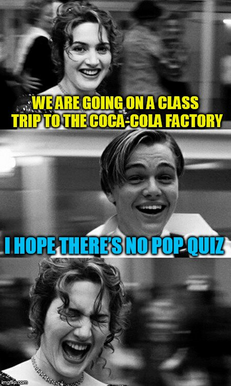 WE ARE GOING ON A CLASS TRIP TO THE COCA-COLA FACTORY I HOPE THERE'S NO POP QUIZ | image tagged in leonardo dicaprio and kate winslet template puns,coke,pop | made w/ Imgflip meme maker