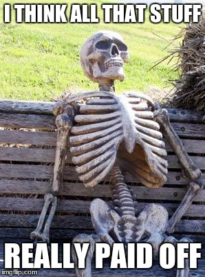 Waiting Skeleton Meme | I THINK ALL THAT STUFF REALLY PAID OFF | image tagged in memes,waiting skeleton | made w/ Imgflip meme maker