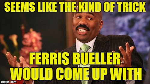 Steve Harvey Meme | SEEMS LIKE THE KIND OF TRICK FERRIS BUELLER WOULD COME UP WITH | image tagged in memes,steve harvey | made w/ Imgflip meme maker