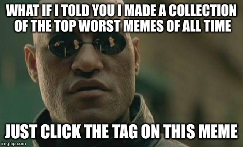 Matrix Morpheus | WHAT IF I TOLD YOU I MADE A COLLECTION OF THE TOP WORST MEMES OF ALL TIME JUST CLICK THE TAG ON THIS MEME | image tagged in /worst-memes-of-all-time | made w/ Imgflip meme maker