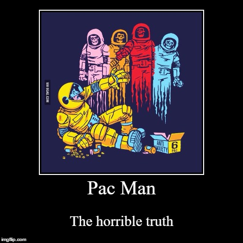 Pac Man | The horrible truth | image tagged in funny,demotivationals | made w/ Imgflip demotivational maker