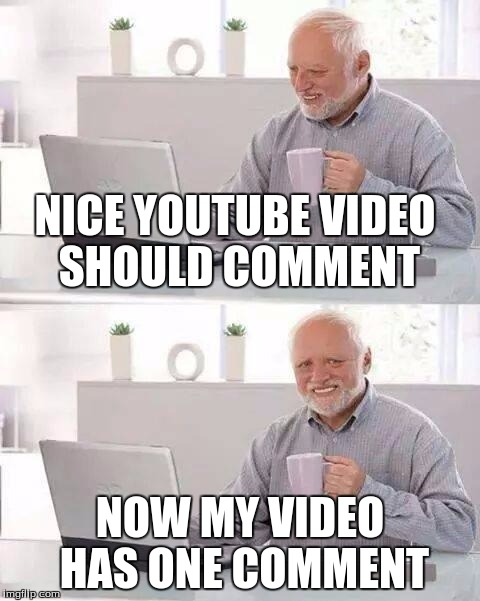 Hide the Pain Harold Meme |  NICE YOUTUBE VIDEO SHOULD COMMENT; NOW MY VIDEO HAS ONE COMMENT | image tagged in memes,hide the pain harold | made w/ Imgflip meme maker