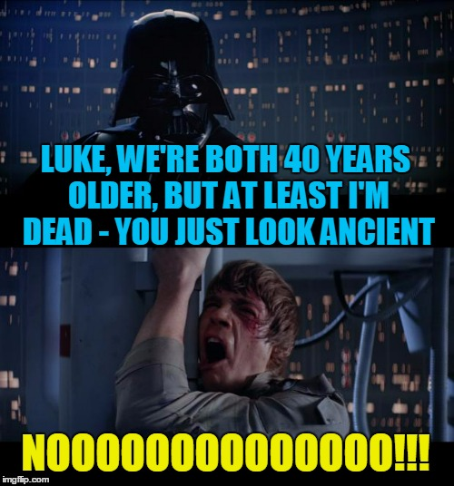 for the 40th anniversary of Star Wars (thanks to Evilmandoevil for pointing out the date) | LUKE, WE'RE BOTH 40 YEARS OLDER, BUT AT LEAST I'M DEAD - YOU JUST LOOK ANCIENT NOOOOOOOOOOOOOO!!! | image tagged in memes,star wars no | made w/ Imgflip meme maker