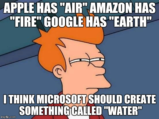 "Air, fire, earth and microsoft | APPLE HAS ""AIR"" AMAZON HAS ""FIRE"" GOOGLE HAS ""EARTH"" I THINK MICROSOFT SHOULD CREATE SOMETHING CALLED ""WATER"" 