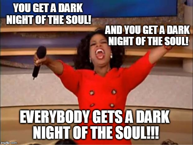 Oprah You Get A Meme | YOU GET A DARK NIGHT OF THE SOUL! AND YOU GET A DARK NIGHT OF THE SOUL! EVERYBODY GETS A DARK NIGHT OF THE SOUL!!! | image tagged in memes,oprah you get a | made w/ Imgflip meme maker