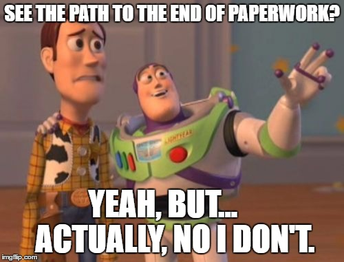 X, X Everywhere | SEE THE PATH TO THE END OF PAPERWORK? YEAH, BUT...    ACTUALLY, NO I DON'T. | image tagged in memes,x,x everywhere,x x everywhere | made w/ Imgflip meme maker
