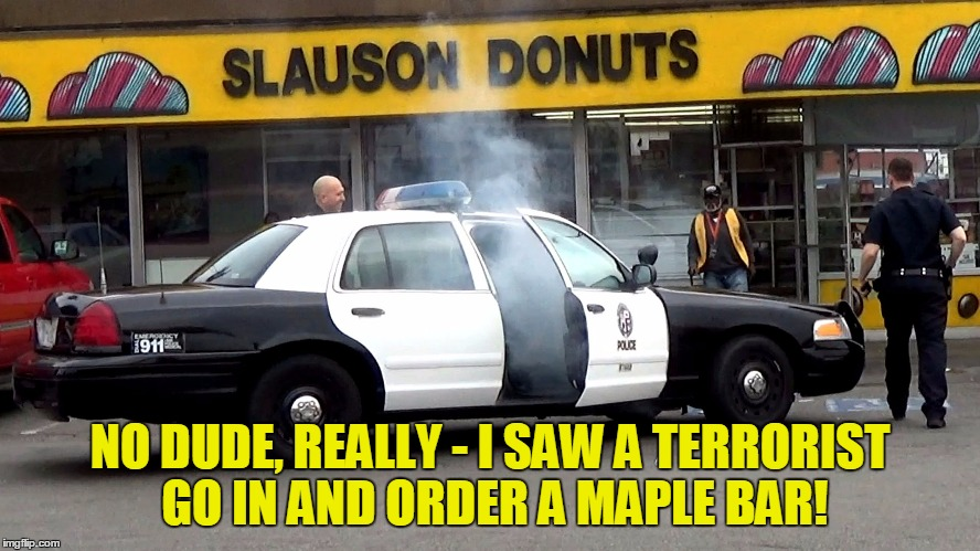 NO DUDE, REALLY - I SAW A TERRORIST GO IN AND ORDER A MAPLE BAR! | made w/ Imgflip meme maker