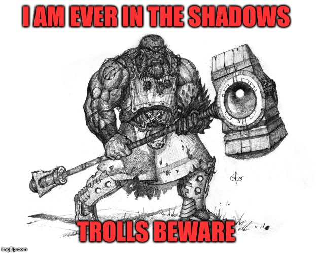 Troll Smasher | I AM EVER IN THE SHADOWS TROLLS BEWARE | image tagged in troll smasher | made w/ Imgflip meme maker