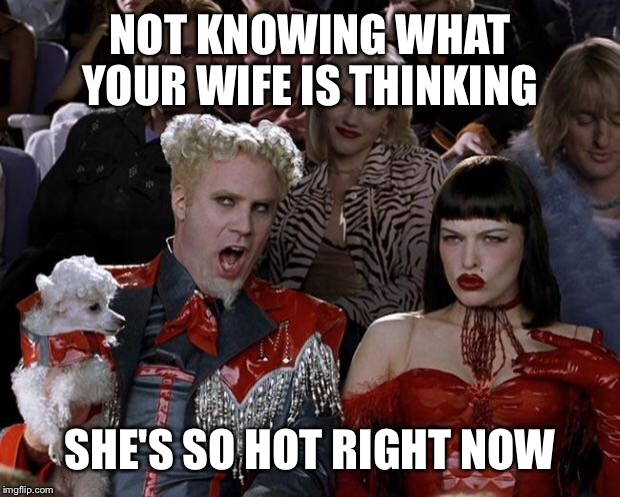 Mugatu So Hot Right Now Meme | NOT KNOWING WHAT YOUR WIFE IS THINKING SHE'S SO HOT RIGHT NOW | image tagged in memes,mugatu so hot right now | made w/ Imgflip meme maker