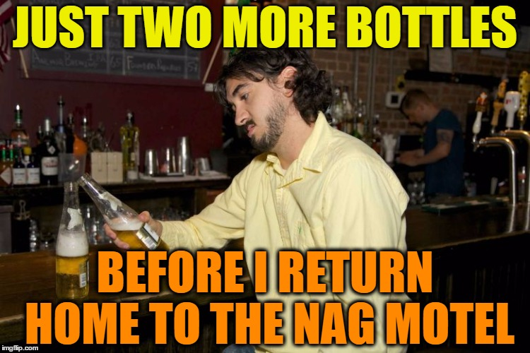 JUST TWO MORE BOTTLES BEFORE I RETURN HOME TO THE NAG MOTEL | made w/ Imgflip meme maker