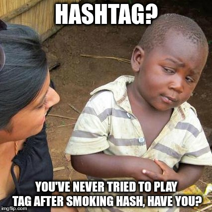 Third World Skeptical Kid | HASHTAG? YOU'VE NEVER TRIED TO PLAY TAG AFTER SMOKING HASH, HAVE YOU? | image tagged in memes,third world skeptical kid | made w/ Imgflip meme maker