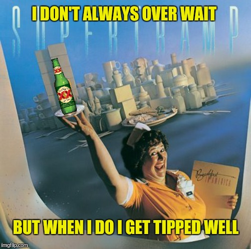 I DON'T ALWAYS OVER WAIT BUT WHEN I DO I GET TIPPED WELL | made w/ Imgflip meme maker