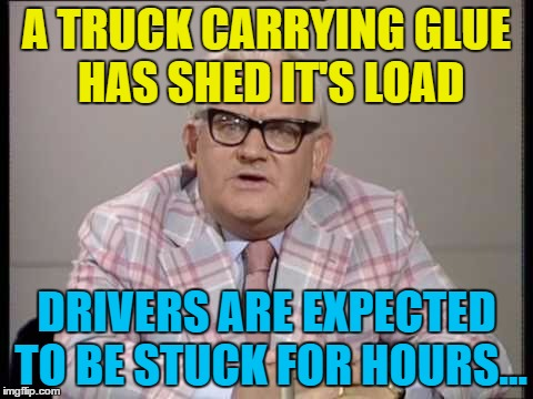 There's a better meme coming - stick around... :) | A TRUCK CARRYING GLUE HAS SHED IT'S LOAD DRIVERS ARE EXPECTED TO BE STUCK FOR HOURS... | image tagged in memes,ronnie barker,glue,british tv | made w/ Imgflip meme maker