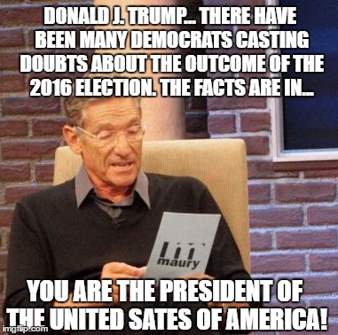 The facts are in. The votes have been counted, the dust has settled, over 5 months have passed.. Maury has the results... | DONALD J. TRUMP... THERE HAVE BEEN MANY DEMOCRATS CASTING DOUBTS ABOUT THE OUTCOME OF THE 2016 ELECTION. THE FACTS ARE IN... YOU ARE THE PRE | image tagged in memes,maury lie detector,donald trump approves,election 2016 aftermath,liberal vs conservative,too bad | made w/ Imgflip meme maker