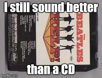 I still sound better than a CD | image tagged in beatles 8-track tape | made w/ Imgflip meme maker