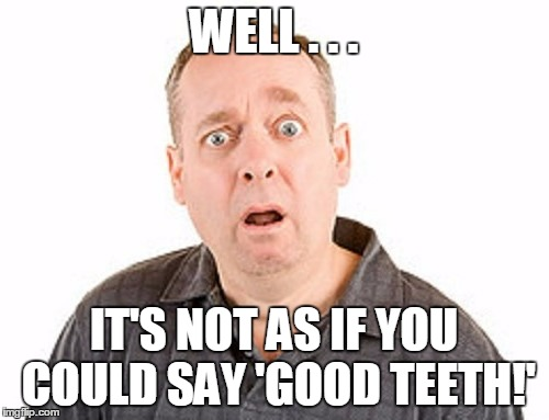 WELL . . . IT'S NOT AS IF YOU COULD SAY 'GOOD TEETH!' | made w/ Imgflip meme maker