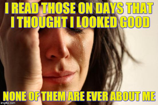 First World Problems Meme | I READ THOSE ON DAYS THAT I THOUGHT I LOOKED GOOD NONE OF THEM ARE EVER ABOUT ME | image tagged in memes,first world problems | made w/ Imgflip meme maker