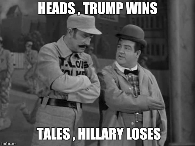 Abbott and Costello | HEADS , TRUMP WINS TALES , HILLARY LOSES | image tagged in abbott and costello | made w/ Imgflip meme maker