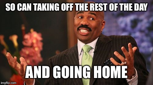 Steve Harvey Meme | SO CAN TAKING OFF THE REST OF THE DAY AND GOING HOME | image tagged in memes,steve harvey | made w/ Imgflip meme maker