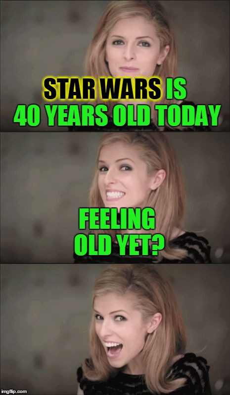 May the... 25th be with you! (Star Wars 40th Anniversary meme.) Danh da-da dah! | STAR WARS IS 40 YEARS OLD TODAY FEELING OLD YET? STAR WARS | image tagged in memes,bad pun anna kendrick,star wars,star wars memes,star wars 40th anniversary meme,may the fourth be with you | made w/ Imgflip meme maker