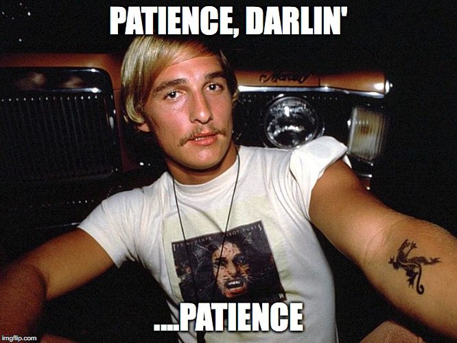 PATIENCE, DARLIN'; ....PATIENCE | image tagged in wooderson from dazed  confused matthew mcconaughey | made w/ Imgflip meme maker