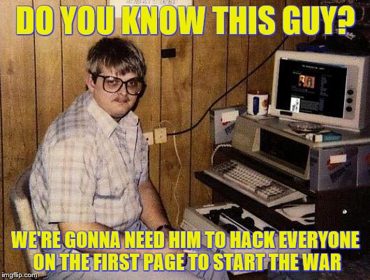 DO YOU KNOW THIS GUY? WE'RE GONNA NEED HIM TO HACK EVERYONE ON THE FIRST PAGE TO START THE WAR | made w/ Imgflip meme maker