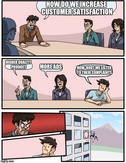 Boardroom Meeting Suggestion Meme | HOW DO WE INCREASE CUSTOMER SATISFACTION HIGHER QUALITY PRODUCT MORE ADS HOW 'BOUT WE LISTEN TO THEIR COMPLAINTS | image tagged in memes,boardroom meeting suggestion | made w/ Imgflip meme maker
