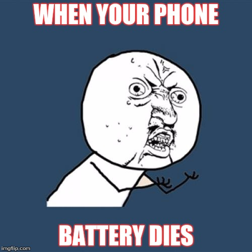 Y U No | WHEN YOUR PHONE BATTERY DIES | image tagged in memes,y u no | made w/ Imgflip meme maker
