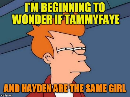 Futurama Fry Meme | I'M BEGINNING TO WONDER IF TAMMYFAYE AND HAYDEN ARE THE SAME GIRL | image tagged in memes,futurama fry | made w/ Imgflip meme maker