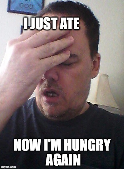 face palm | I JUST ATE NOW I'M HUNGRY AGAIN | image tagged in face palm | made w/ Imgflip meme maker