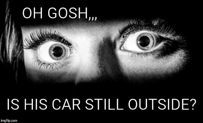 OH GOSH,,, IS HIS CAR STILL OUTSIDE? | made w/ Imgflip meme maker