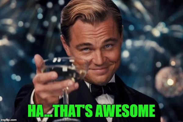 Leonardo Dicaprio Cheers Meme | HA...THAT'S AWESOME | image tagged in memes,leonardo dicaprio cheers | made w/ Imgflip meme maker