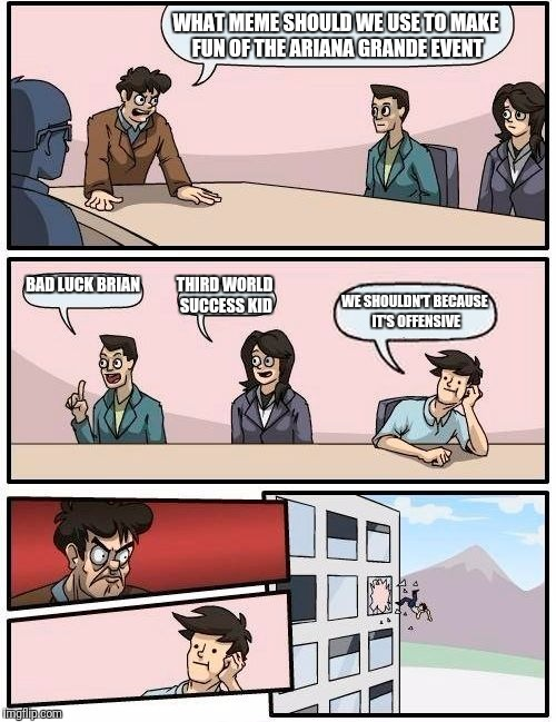 Boardroom Meeting Suggestion Meme | WHAT MEME SHOULD WE USE TO MAKE FUN OF THE ARIANA GRANDE EVENT BAD LUCK BRIAN THIRD WORLD SUCCESS KID WE SHOULDN'T BECAUSE IT'S OFFENSIVE | image tagged in memes,boardroom meeting suggestion | made w/ Imgflip meme maker