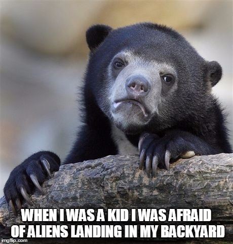 Confession Bear | WHEN I WAS A KID I WAS AFRAID OF ALIENS LANDING IN MY BACKYARD | image tagged in memes,confession bear | made w/ Imgflip meme maker