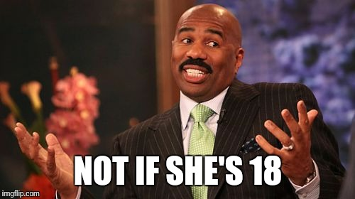 Steve Harvey Meme | NOT IF SHE'S 18 | image tagged in memes,steve harvey | made w/ Imgflip meme maker