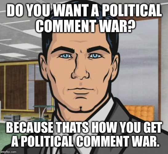 DO YOU WANT A POLITICAL COMMENT WAR? BECAUSE THATS HOW YOU GET A POLITICAL COMMENT WAR. | made w/ Imgflip meme maker